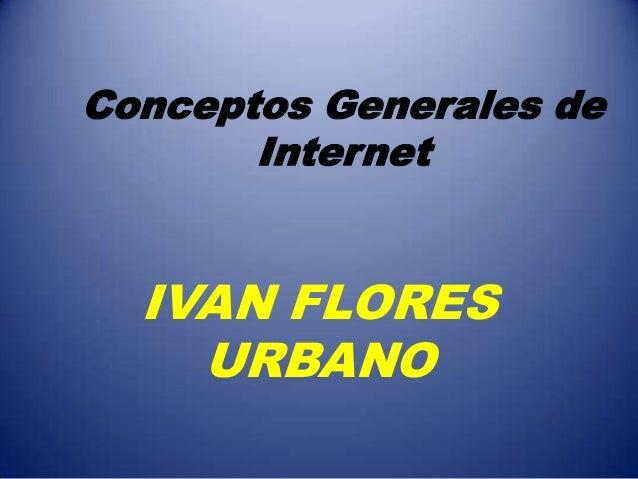 Conceptos Generales deInternetIVAN FLORESURBANO