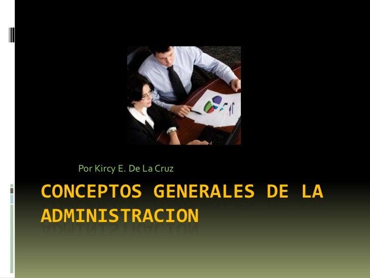 Conceptos generales de la administracion<br />Por Kircy E. De La Cruz<br />