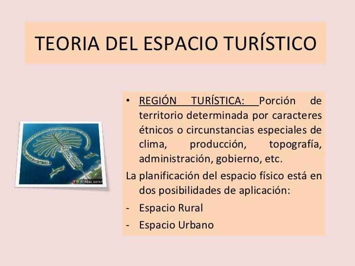 TEORIA DEL ESPACIO TURÍSTICO <ul><li>REGIÓN TURÍSTICA:  Porción de territorio determinada por caracteres étnicos o circuns...