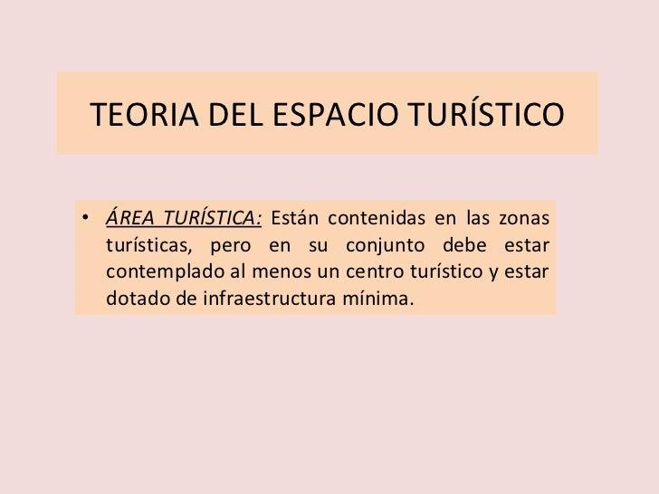 TEORIA DEL ESPACIO TURÍSTICO <ul><li>ÁREA TURÍSTICA:   Están contenidas en las zonas turísticas, pero en su conjunto debe ...
