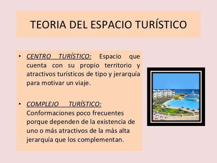 TEORIA DEL ESPACIO TURÍSTICO <ul><li>CENTRO TURÍSTICO:   Espacio que cuenta con su propio territorio y atractivos turístic...