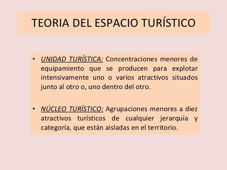 TEORIA DEL ESPACIO TURÍSTICO <ul><li>UNIDAD TURÍSTICA:   Concentraciones menores de equipamiento que se producen para expl...