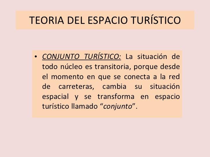 TEORIA DEL ESPACIO TURÍSTICO <ul><li>CONJUNTO TURÍSTICO:   La situación de todo núcleo es transitoria, porque desde el mom...