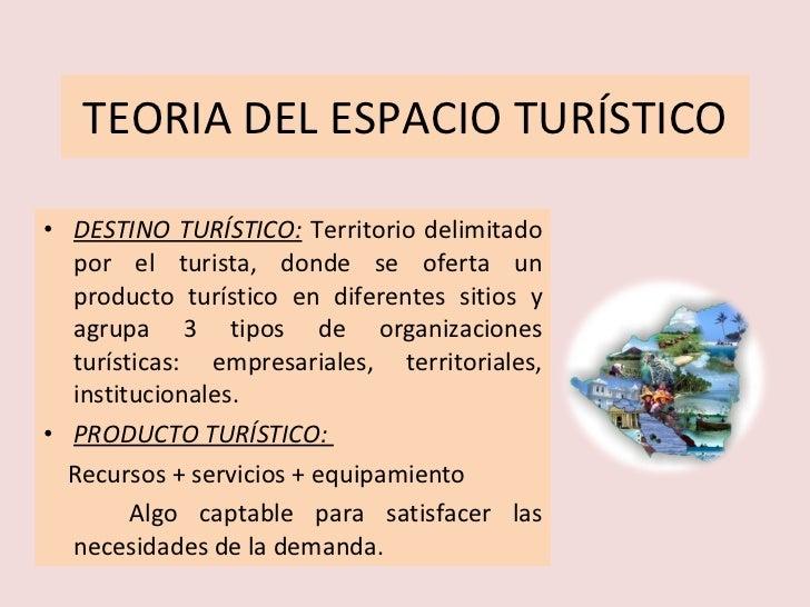 TEORIA DEL ESPACIO TURÍSTICO <ul><li>DESTINO TURÍSTICO:   Territorio delimitado por el turista, donde se oferta un product...