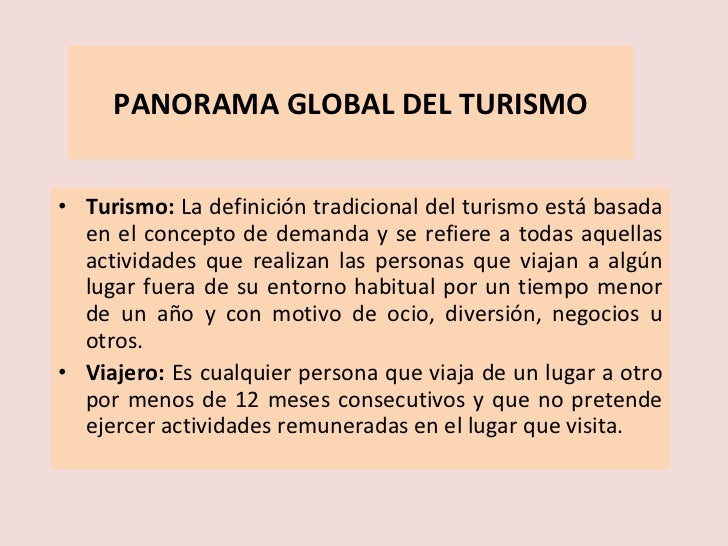 PANORAMA GLOBAL DEL TURISMO <ul><li>Turismo:  La definición tradicional del turismo está basada en el concepto de demanda ...