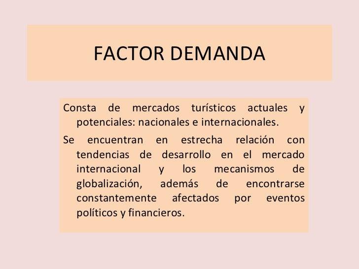 FACTOR DEMANDA <ul><li>Consta de mercados turísticos actuales y potenciales: nacionales e internacionales. </li></ul><ul><...