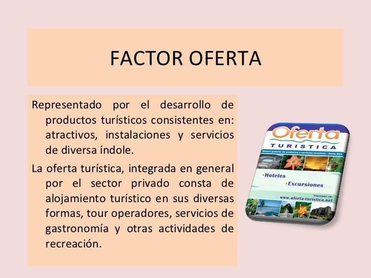 FACTOR OFERTA <ul><li>Representado por el desarrollo de productos turísticos consistentes en: atractivos, instalaciones y ...