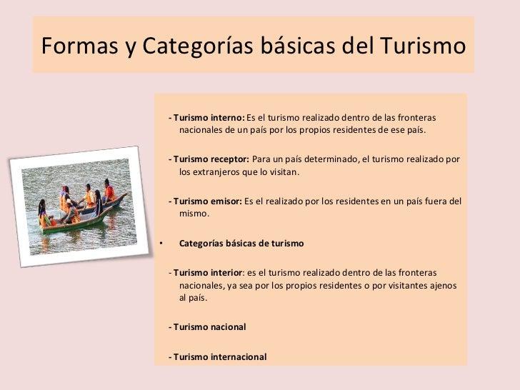 Formas y Categorías básicas del Turismo <ul><li>- Turismo interno:  Es el turismo realizado dentro de las fronteras nacion...