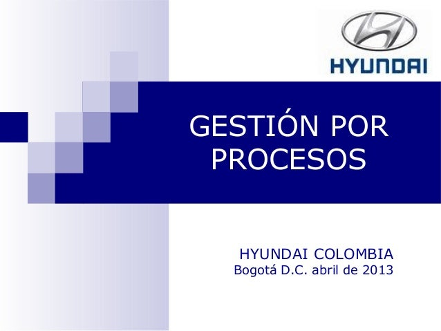 GESTIÓN POR PROCESOS HYUNDAI COLOMBIA Bogotá D.C. abril de 2013