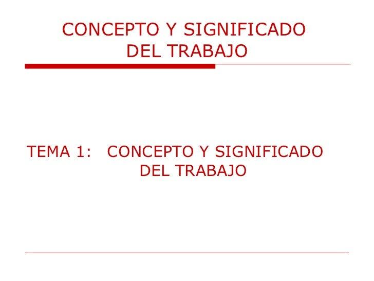 CONCEPTO Y SIGNIFICADO  DEL TRABAJO <ul><li>TEMA 1:  CONCEPTO Y SIGNIFICADO  DEL TRABAJO </li></ul>