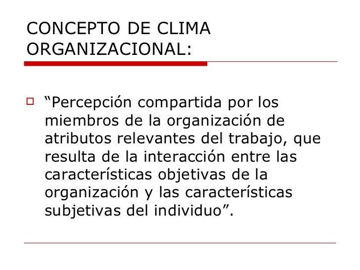 """CONCEPTO DE CLIMA ORGANIZACIONAL: <ul><li>""""Percepción compartida por los miembros de la organización de atributos relevant..."""