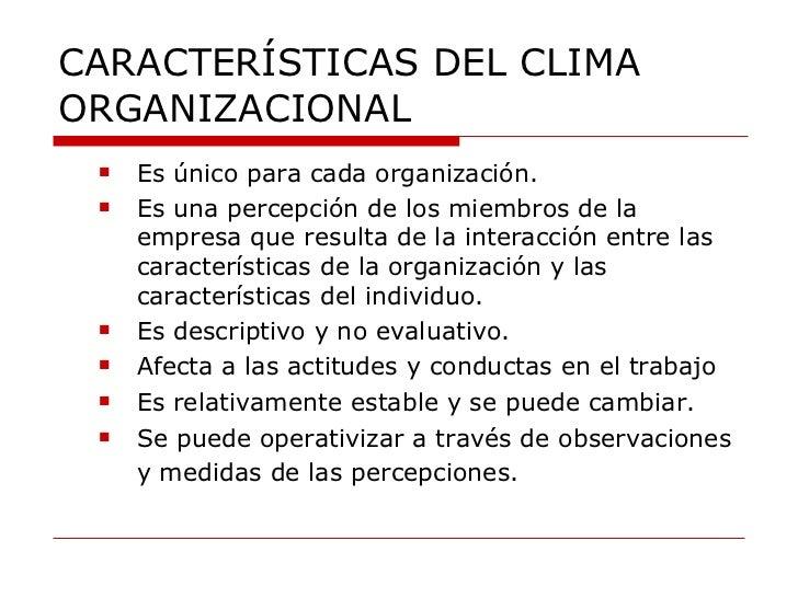 CARACTERÍSTICAS DEL CLIMA ORGANIZACIONAL <ul><ul><li>Es único para cada organización. </li></ul></ul><ul><ul><li>Es una pe...