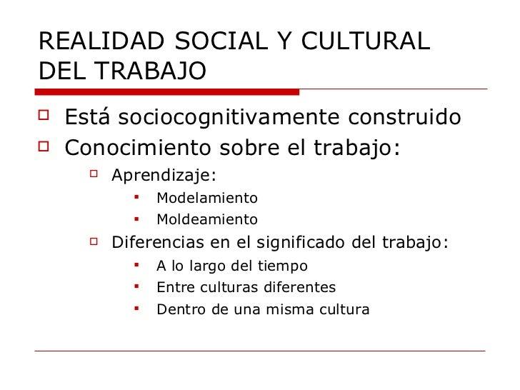 REALIDAD SOCIAL Y CULTURAL DEL TRABAJO <ul><li>Está sociocognitivamente construido </li></ul><ul><li>Conocimiento sobre el...
