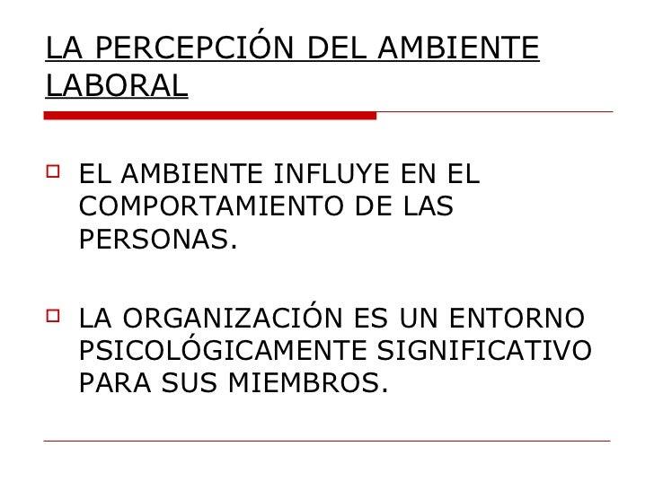 LA PERCEPCIÓN DEL AMBIENTE LABORAL <ul><li>EL AMBIENTE INFLUYE EN EL COMPORTAMIENTO DE LAS  PERSONAS. </li></ul><ul><li>LA...