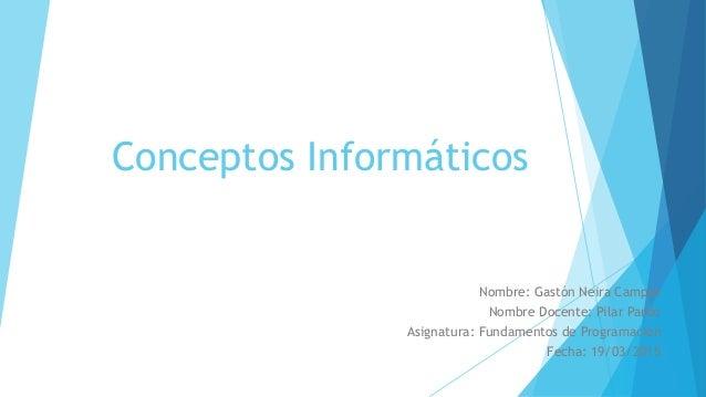 Conceptos Informáticos Nombre: Gastón Neira Campos Nombre Docente: Pilar Pardo Asignatura: Fundamentos de Programación Fec...