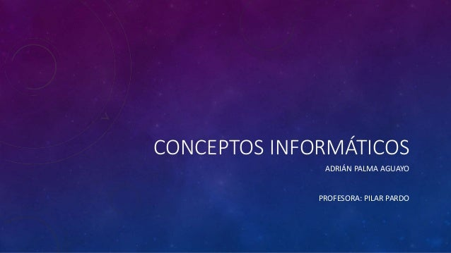 CONCEPTOS INFORMÁTICOS ADRIÁN PALMA AGUAYO PROFESORA: PILAR PARDO