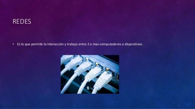 REDES • Es lo que permite la interacción y trabajo entre 2 o mas computadores o dispositivos.