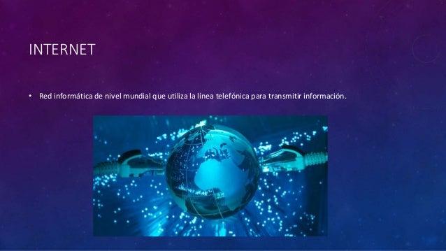 INTERNET • Red informática de nivel mundial que utiliza la línea telefónica para transmitir información.