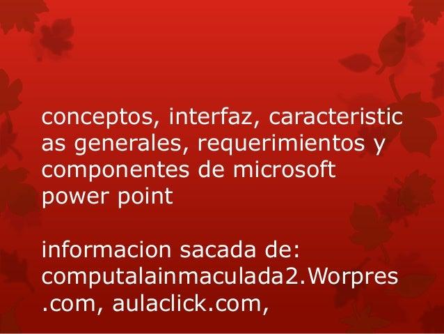 conceptos, interfaz, caracteristicas generales, requerimientos ycomponentes de microsoftpower pointinformacion sacada de:c...