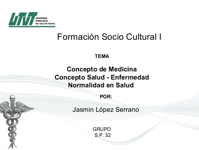 Formación Socio Cultural I TEMA  ConceptodeMedicina ConceptoSalud-Enfermedad NormalidadenSalud POR: Jasmin López...