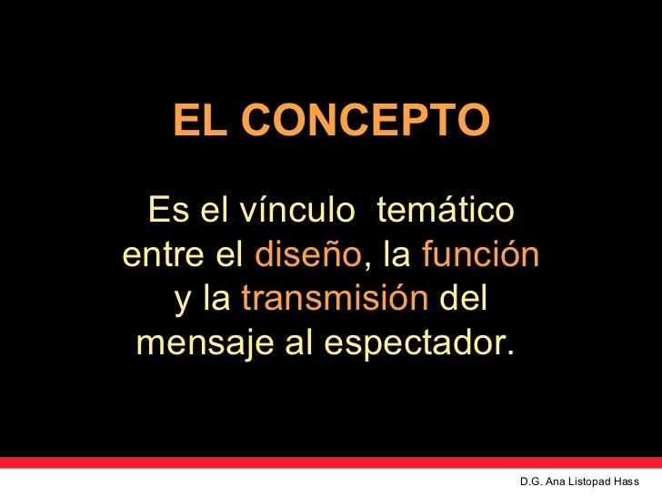 EL CONCEPTO Es el v ínculo  temático entre el   diseño , la   función   y la   transmisión   del mensaje al espectador.  D...