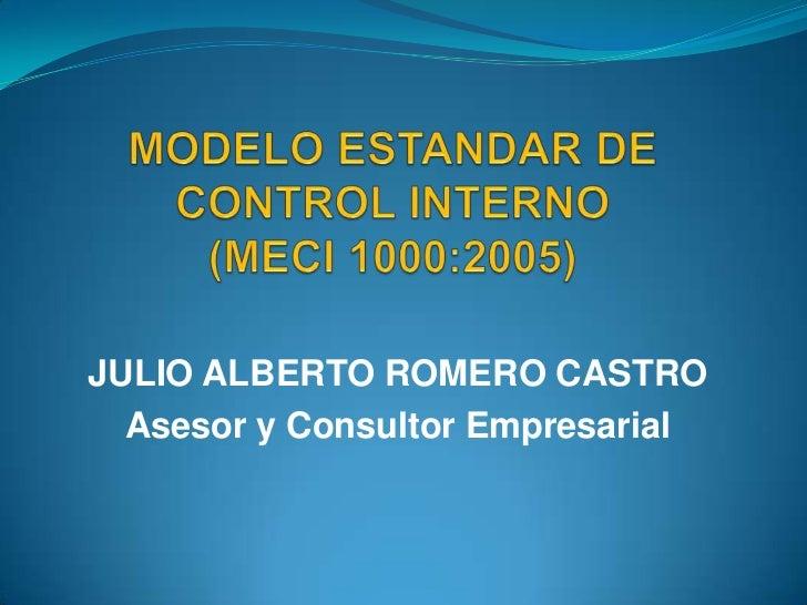 MODELO ESTANDAR DE CONTROL INTERNO(MECI 1000:2005)<br />JULIO ALBERTO ROMERO CASTRO<br />Asesor y Consultor Empresarial<br />