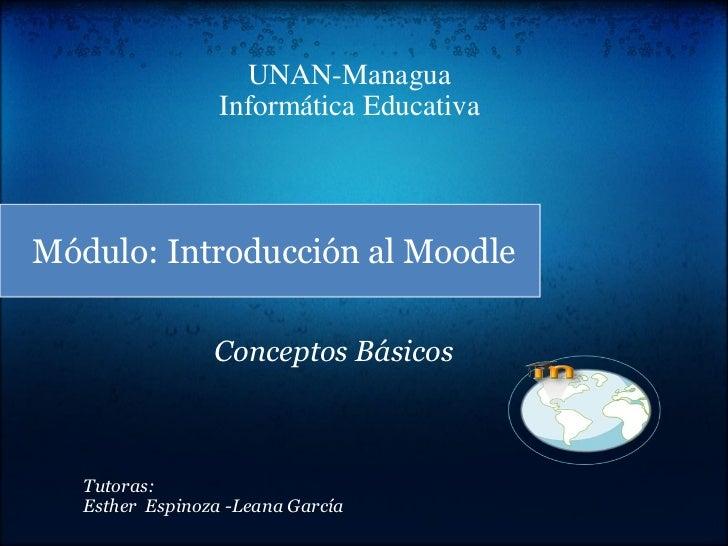 UNAN-Managua Informática Educativa Módulo: Introducción al Moodle Tutoras: Esther Espinoza -Leana García Conceptos Básicos