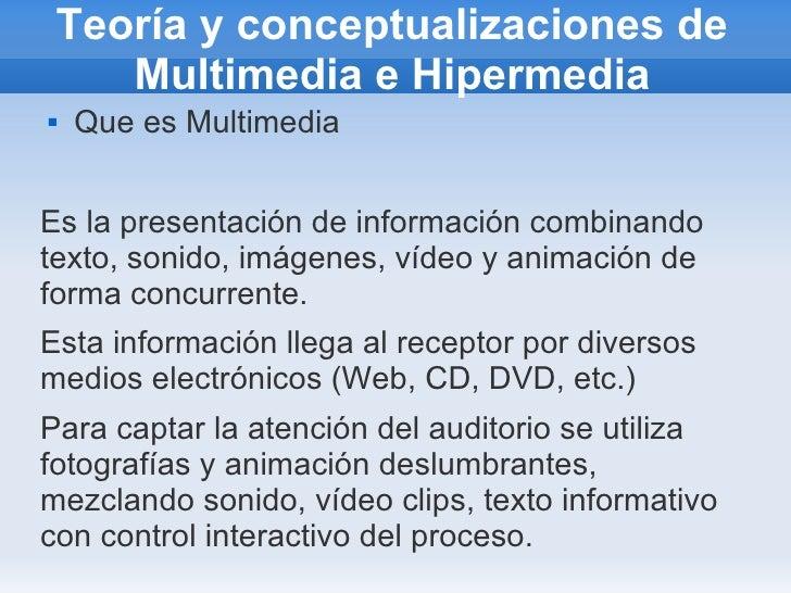 Teoría y conceptualizaciones de Multimedia e Hipermedia <ul><li>Que es Multimedia </li></ul>Es la presentación de informac...