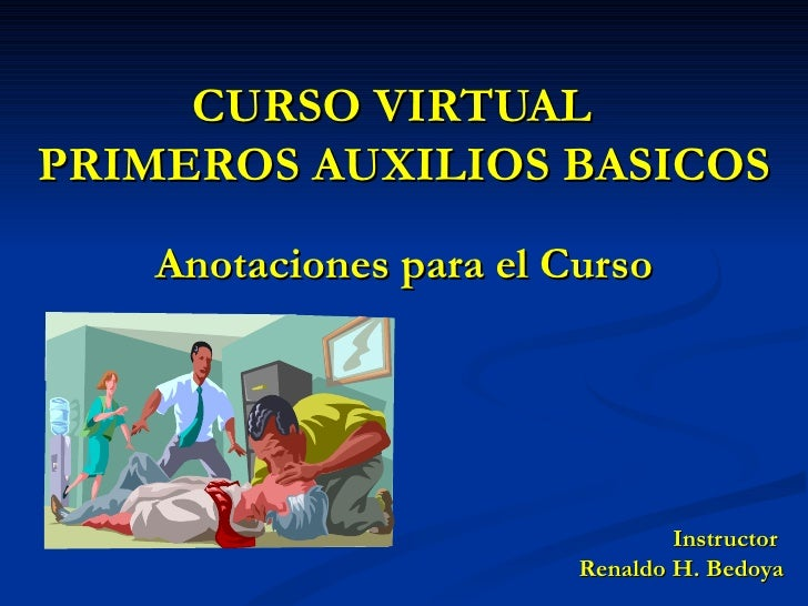 CURSO VIRTUAL  PRIMEROS AUXILIOS BASICOS Anotaciones para el Curso Instructor  Renaldo H. Bedoya