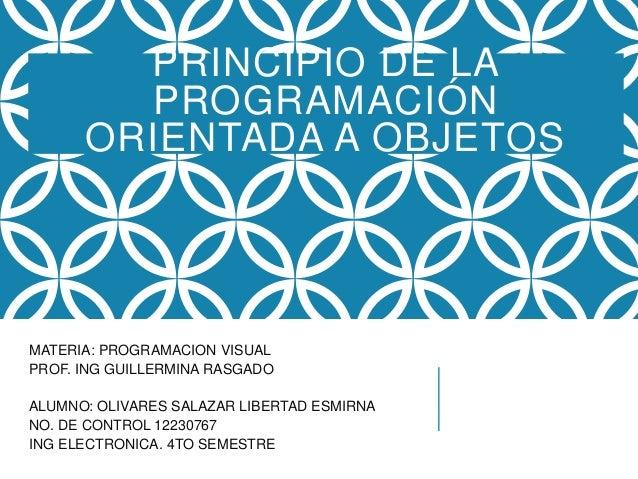 PRINCIPIO DE LA PROGRAMACIÓN ORIENTADA A OBJETOS MATERIA: PROGRAMACION VISUAL PROF. ING GUILLERMINA RASGADO ALUMNO: OLIVAR...