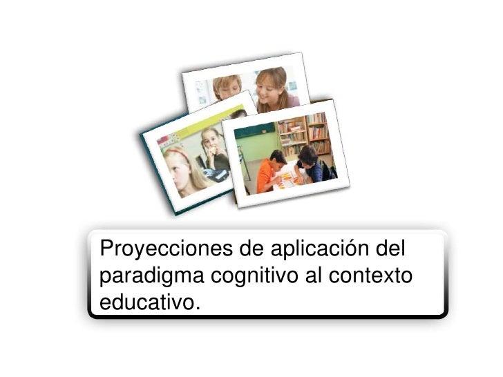 Proyecciones de aplicación del paradigma cognitivo al contexto educativo.<br />