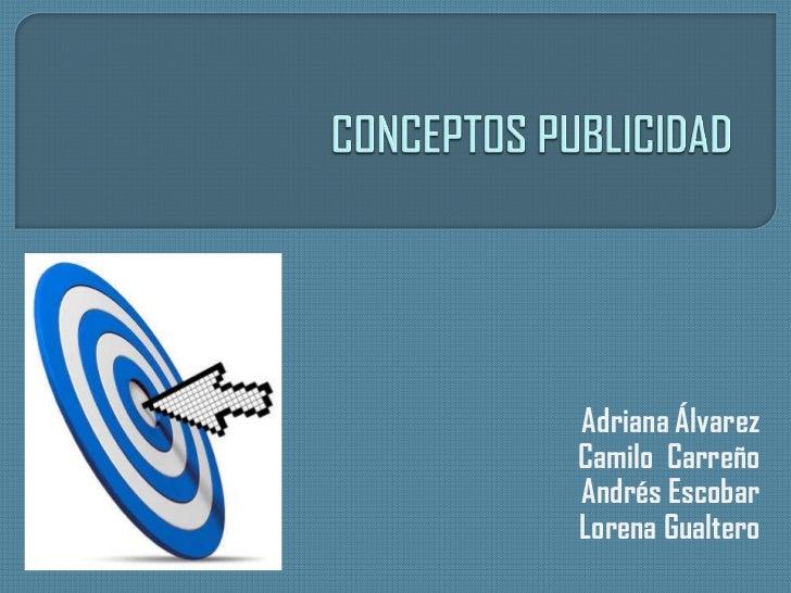 CONCEPTOS PUBLICIDAD<br />Adriana ÁlvarezCamiloCarreñoAndrés EscobarLorena Gualtero<br />
