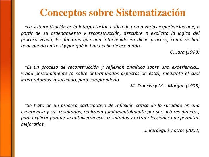 Conceptos sobre Sistematización <ul><li>La sistematización es la interpretación crítica de una o varias experiencias que, ...