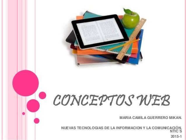 CONCEPTOS WEB MARIA CAMILA GUERRERO MIKAN. NUEVAS TECNOLOGIAS DE LA INFORMACION Y LA COMUNICACIÓN. NTIC´S 2015-1
