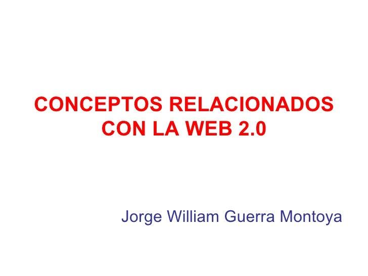 CONCEPTOS RELACIONADOS CON LA WEB 2.0 Jorge William Guerra Montoya