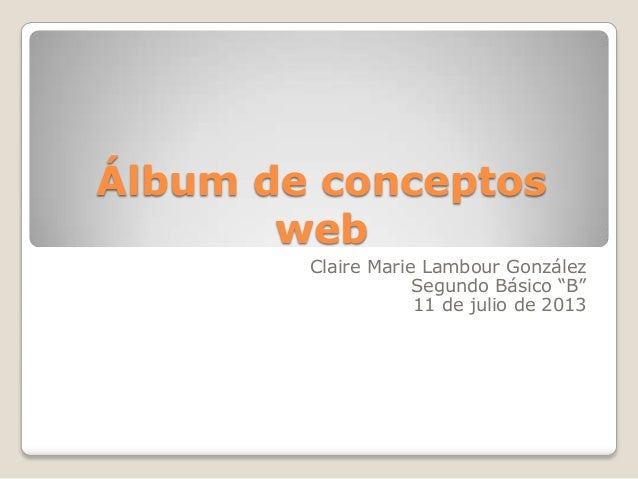 "Álbum de conceptos web Claire Marie Lambour González Segundo Básico ""B"" 11 de julio de 2013"