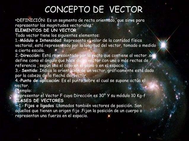 CONCEPTO DE VECTOR •DEFINICIÓN: Es un segmento de recta orientado, que sirve para  representar las magnitudes vectoriales....