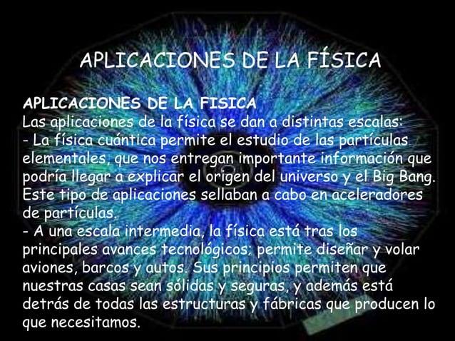 APLICACIONES DE LA FÍSICA APLICACIONES DE LA FISICA Las aplicaciones de la física se dan a distintas escalas: - La física ...