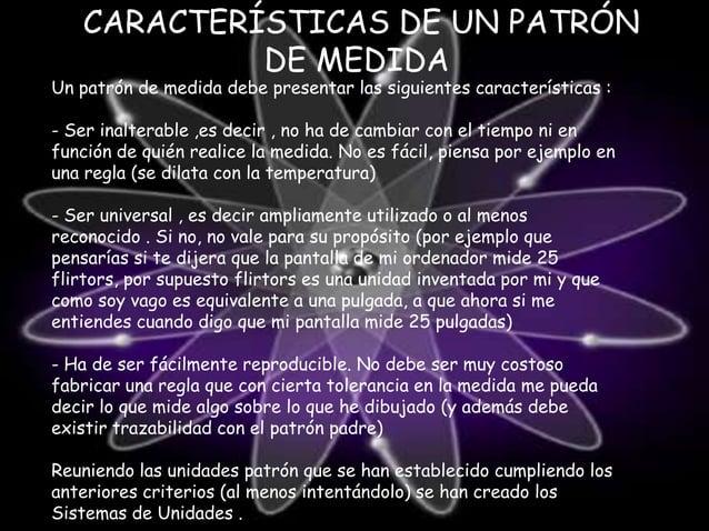 CARACTERÍSTICAS DE UN PATRÓN DE MEDIDA  Un patrón de medida debe presentar las siguientes características :  - Ser inalter...