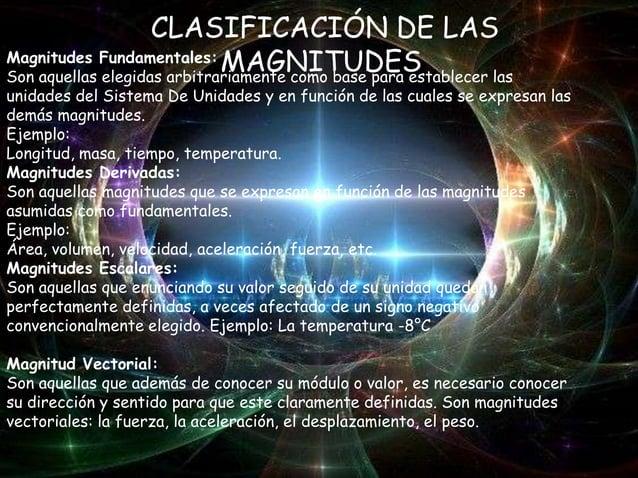 CLASIFICACIÓN DE LAS Magnitudes Fundamentales: MAGNITUDES Son aquellas elegidas arbitrariamente como base para establecer ...