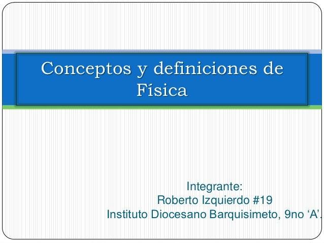 Conceptos y definiciones de          Física                       Integrante:                  Roberto Izquierdo #19      ...