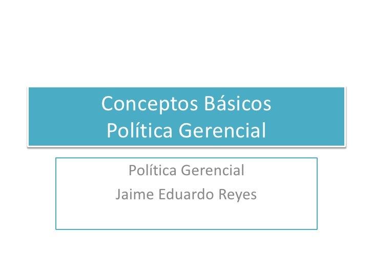 Conceptos Básicos Política Gerencial<br />Política Gerencial<br />Jaime Eduardo Reyes<br />