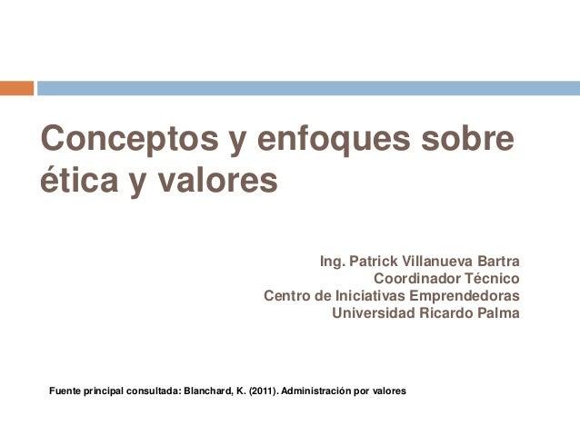 Conceptos y enfoques sobre ética y valores Ing. Patrick Villanueva Bartra Coordinador Técnico Centro de Iniciativas Empren...