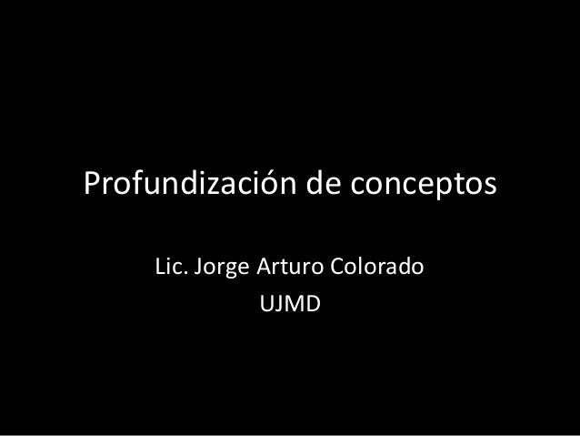 Profundización de conceptos Lic. Jorge Arturo Colorado UJMD