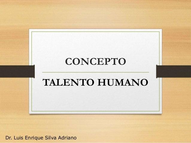 CONCEPTO TALENTO HUMANO Dr. Luis Enrique Silva Adriano