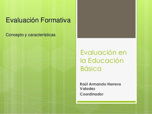 Evaluación en la Educación Básica Raúl Armando Herrera Valadez Coordinador Evaluación Formativa Concepto y características