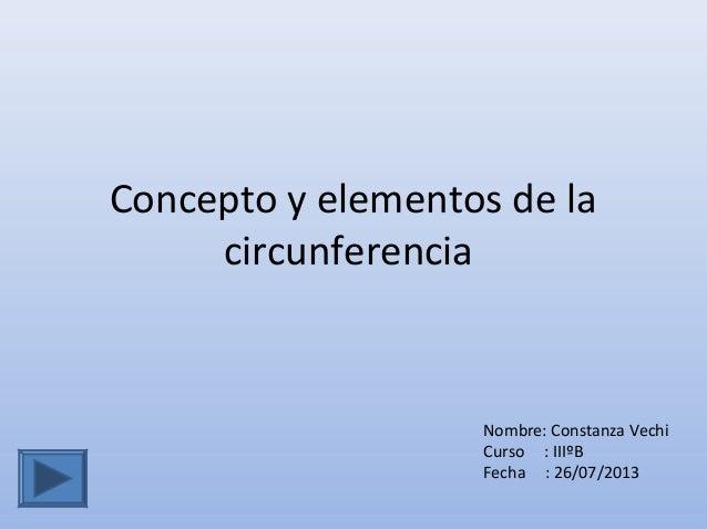 Concepto y elementos de la circunferencia Nombre: Constanza Vechi Curso : IIIºB Fecha : 26/07/2013