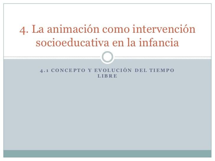 4. La animación como intervención    socioeducativa en la infancia   4.1 CONCEPTO Y EVOLUCIÓN DEL TIEMPO                  ...