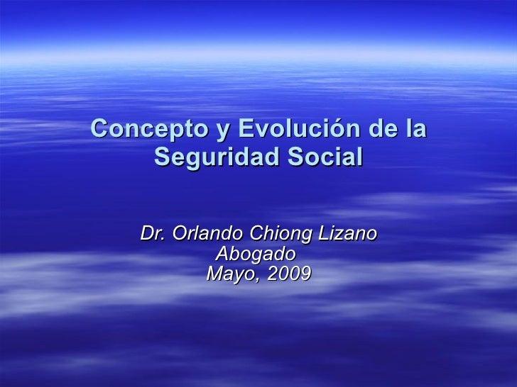 Concepto y Evolución de la Seguridad Social Dr. Orlando Chiong Lizano Abogado  Mayo, 2009