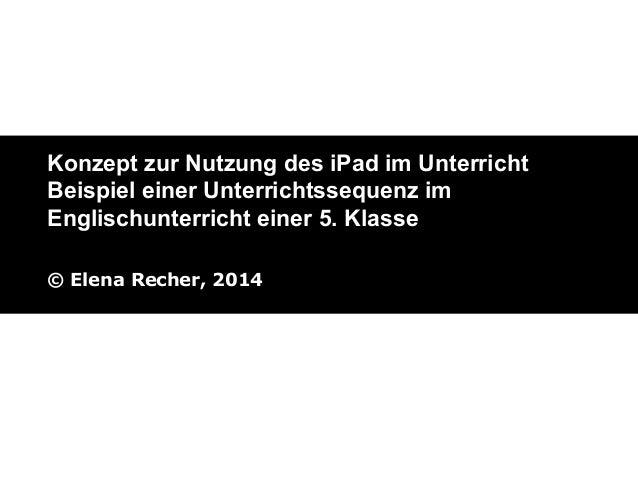 Konzept zur Nutzung des iPad im Unterricht Beispiel einer Unterrichtssequenz im Englischunterricht einer 5. Klasse © Elena...